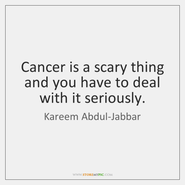 Cancer is a scary thing and you have to deal with it ...