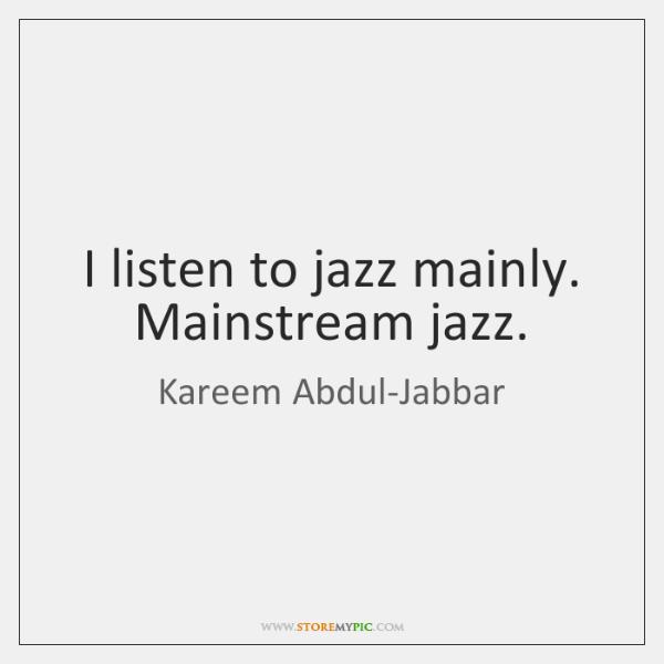 I listen to jazz mainly. Mainstream jazz.