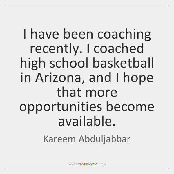 I have been coaching recently. I coached high school basketball in Arizona, ...