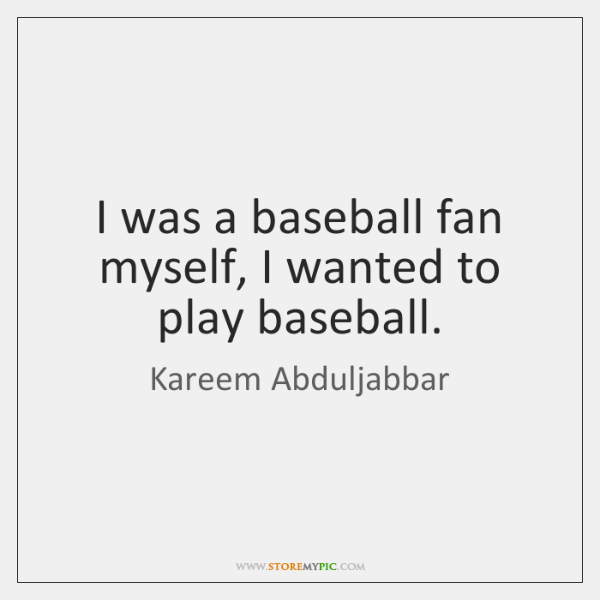 I was a baseball fan myself, I wanted to play baseball.