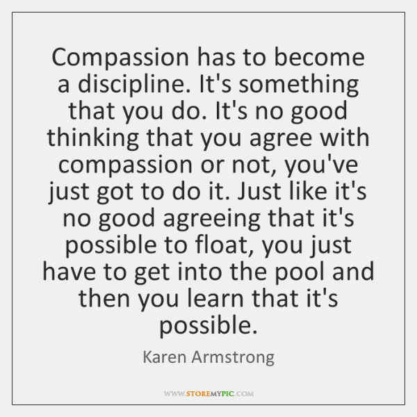 Compassion has to become a discipline. It's something that you do. It's ...