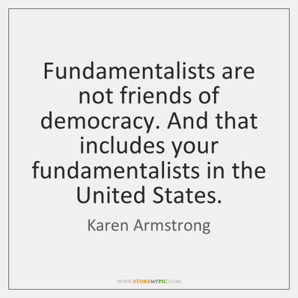 Fundamentalists are not friends of democracy. And that includes your fundamentalists in ...