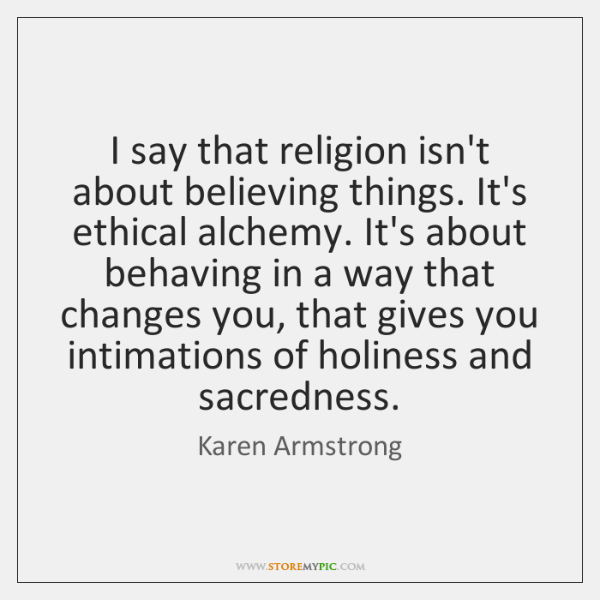 I say that religion isn't about believing things. It's ethical alchemy. It's ...