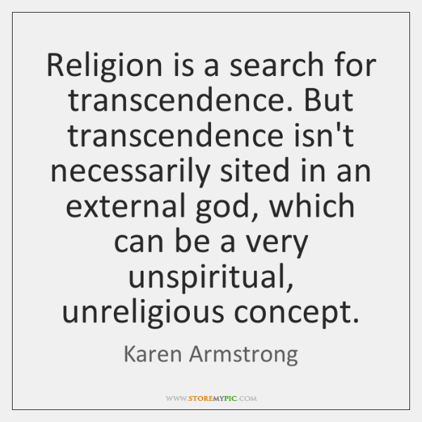 Religion is a search for transcendence. But transcendence isn't necessarily sited in ...