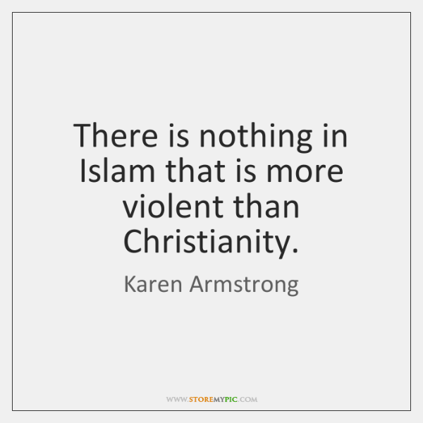There is nothing in Islam that is more violent than Christianity.