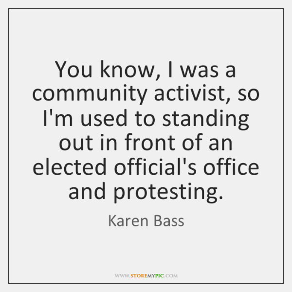 You know, I was a community activist, so I'm used to standing ...