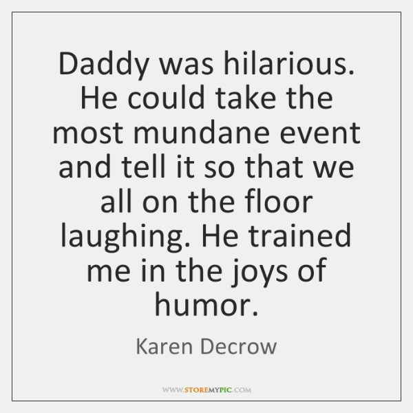 Daddy was hilarious. He could take the most mundane event and tell ...
