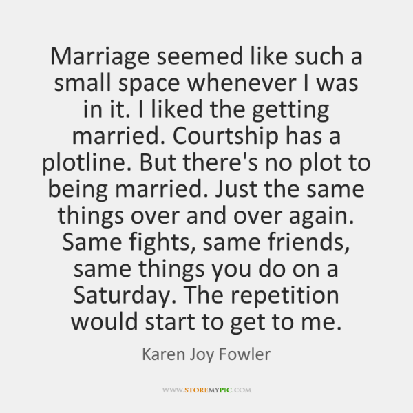 Marriage seemed like such a small space whenever I was in it. ...