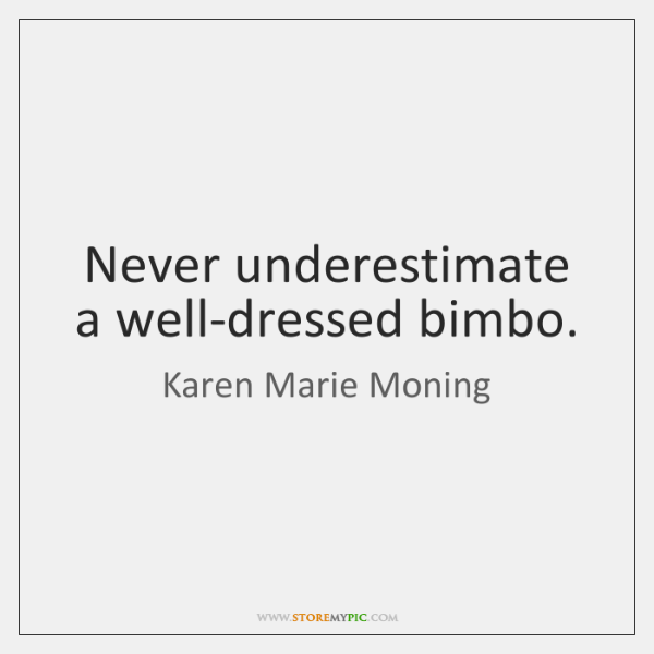 Never underestimate a well-dressed bimbo.