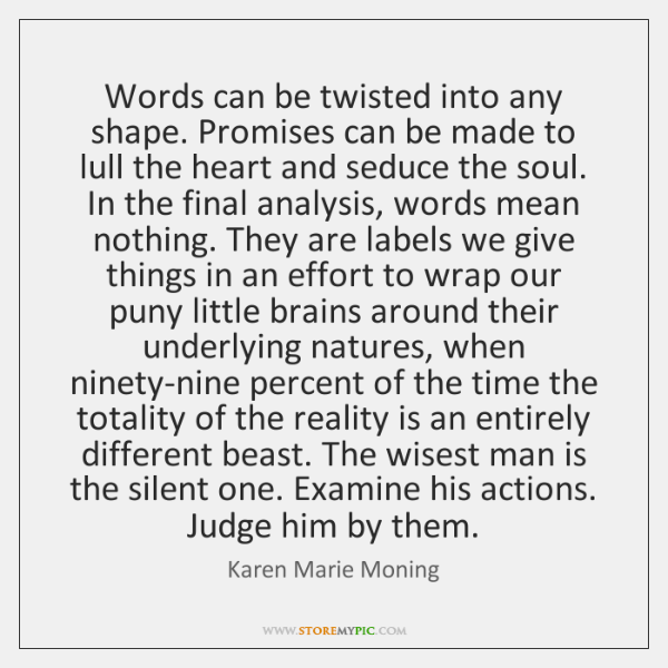 Words can be twisted into any shape. Promises can be made to ...