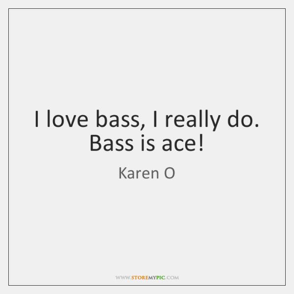 I love bass, I really do. Bass is ace!