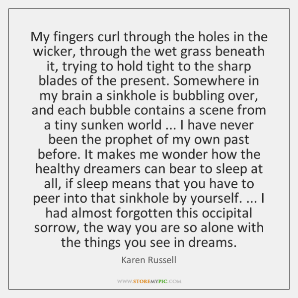 My fingers curl through the holes in the wicker, through the wet ...