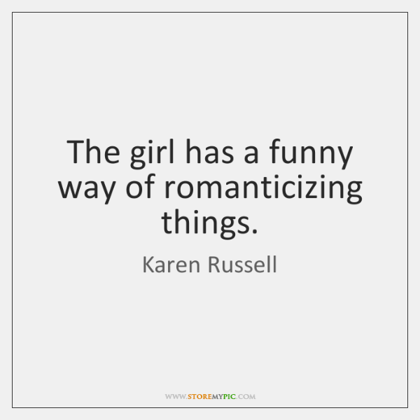 The girl has a funny way of romanticizing things.