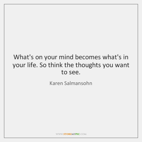 What's on your mind becomes what's in your life. So think the ...