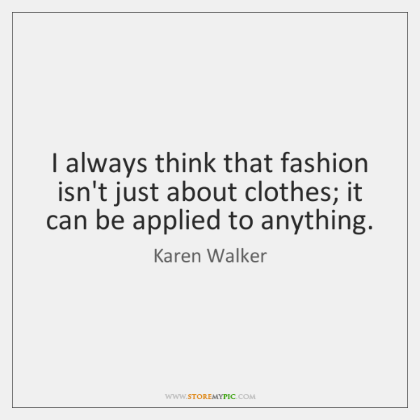 I always think that fashion isn't just about clothes; it can be ...