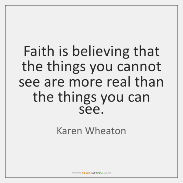 Faith is believing that the things you cannot see are more real ...