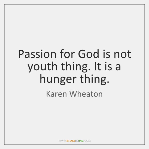 Passion for God is not youth thing. It is a hunger thing.