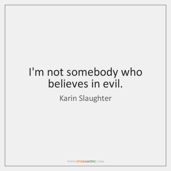 I'm not somebody who believes in evil.