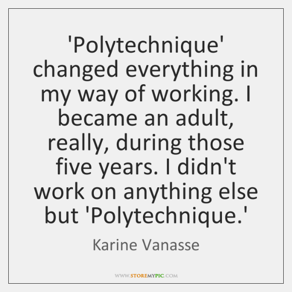 'Polytechnique' changed everything in my way of working. I became an adult, ...
