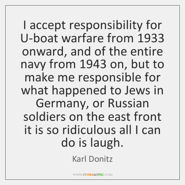 I accept responsibility for U-boat warfare from 1933 onward, and of the entire ...