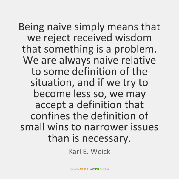 Being naive simply means that we reject received wisdom that something is ...