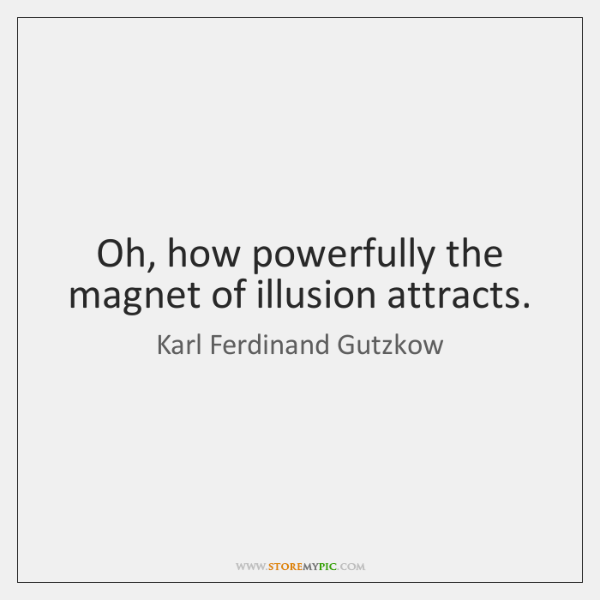 Oh, how powerfully the magnet of illusion attracts.
