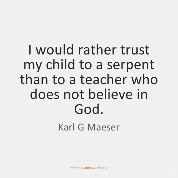 I would rather trust my child to a serpent than to a ...