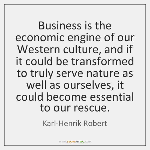 Business is the economic engine of our Western culture, and if it ...