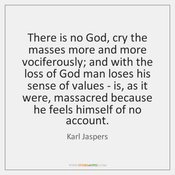 There is no God, cry the masses more and more vociferously; and ...