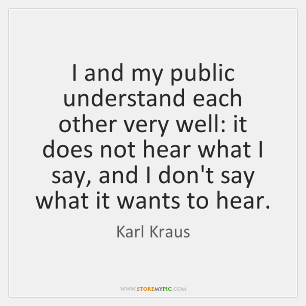 I and my public understand each other very well: it does not ...