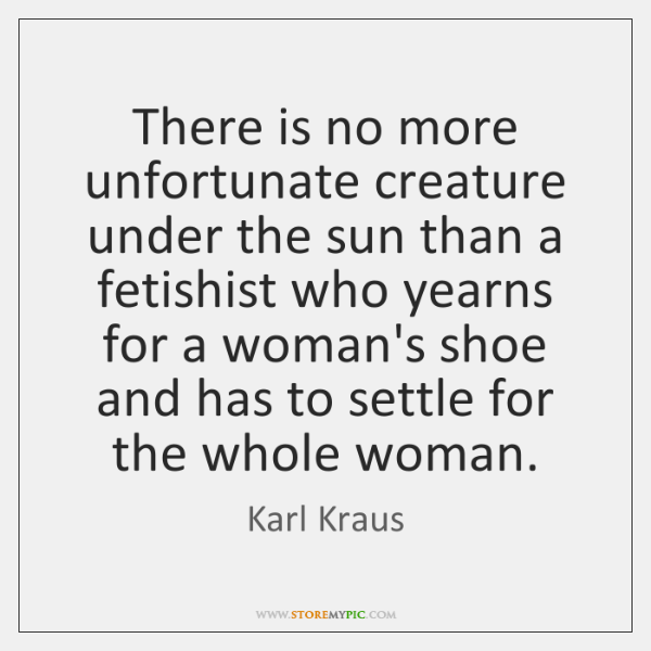 There is no more unfortunate creature under the sun than a fetishist ...