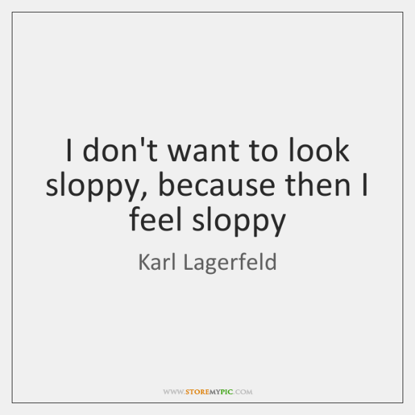 I don't want to look sloppy, because then I feel sloppy