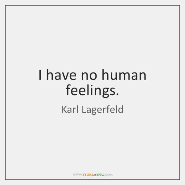 I have no human feelings.