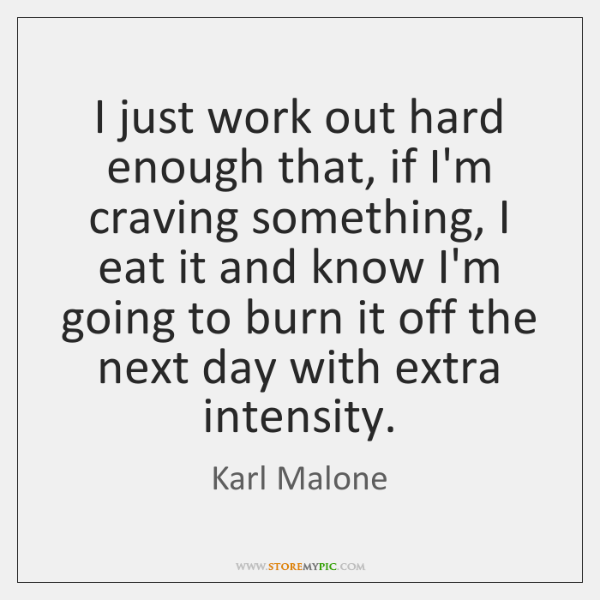 I just work out hard enough that, if I'm craving something, I ...