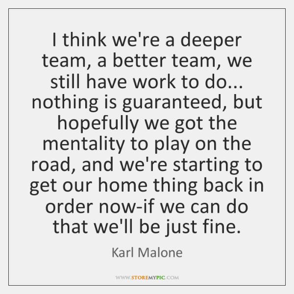 I think we're a deeper team, a better team, we still have ...