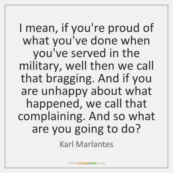 I mean, if you're proud of what you've done when you've served ...