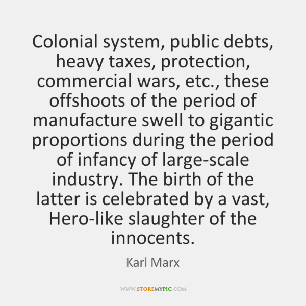 Colonial system, public debts, heavy taxes, protection, commercial wars, etc., these offshoots ...