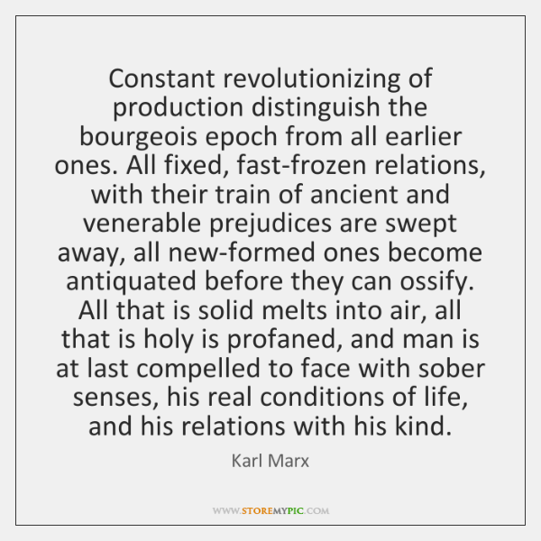 Constant revolutionizing of production distinguish the bourgeois epoch from all earlier ones. ...