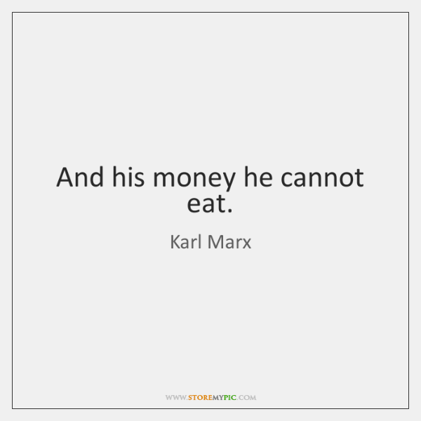 And his money he cannot eat.