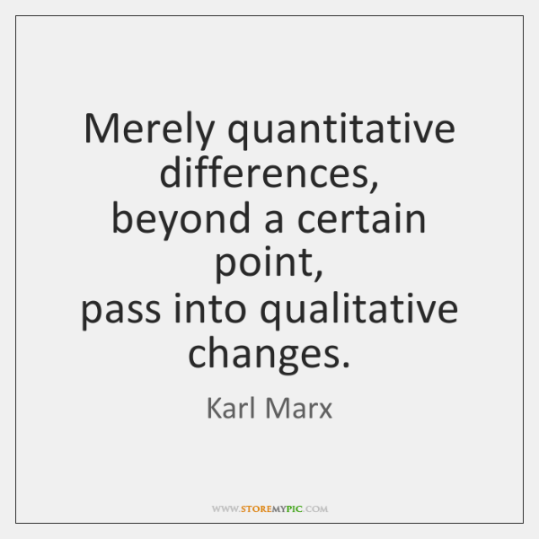 Merely quantitative differences,  beyond a certain point,  pass into qualitative changes.