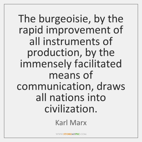 The burgeoisie, by the rapid improvement of all instruments of production, by ...