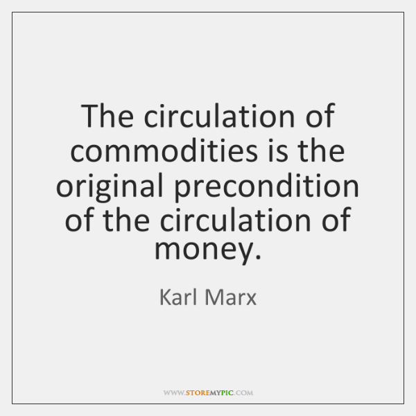 The circulation of commodities is the original precondition of the circulation of ...