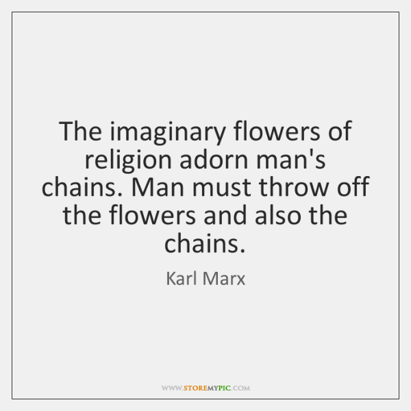 The imaginary flowers of religion adorn man's chains. Man must throw off ...