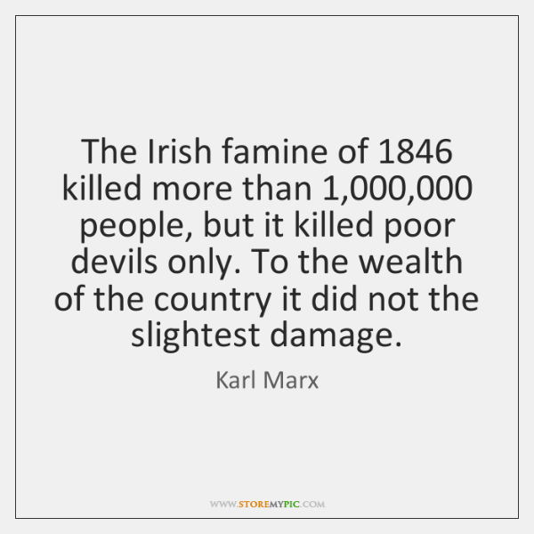 The Irish famine of 1846 killed more than 1,000,000 people, but it killed poor ...