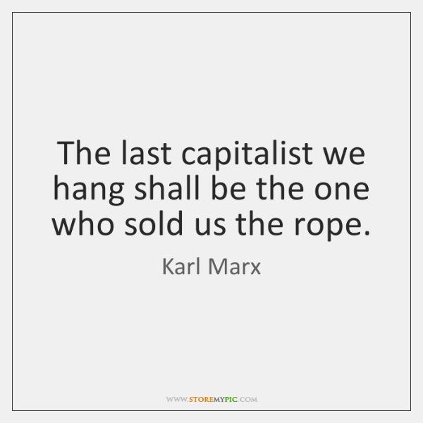 The last capitalist we hang shall be the one who sold us ...