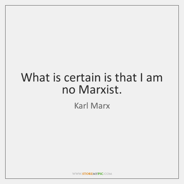 What is certain is that I am no Marxist.