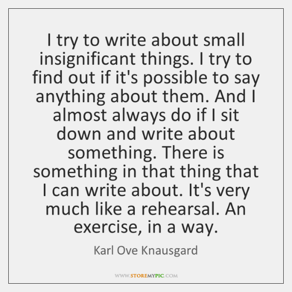 I try to write about small insignificant things. I try to find ...