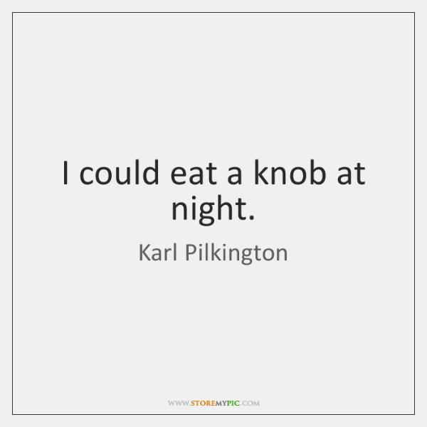 I could eat a knob at night.
