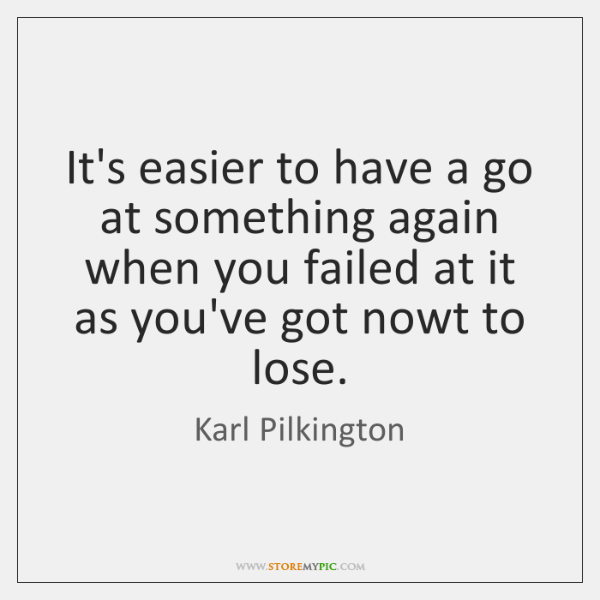 It's easier to have a go at something again when you failed ...