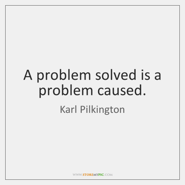 A problem solved is a problem caused.